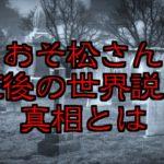 おそ松さんの都市伝説と裏設定!死後の世界説の正しさが実松さんで判明!?