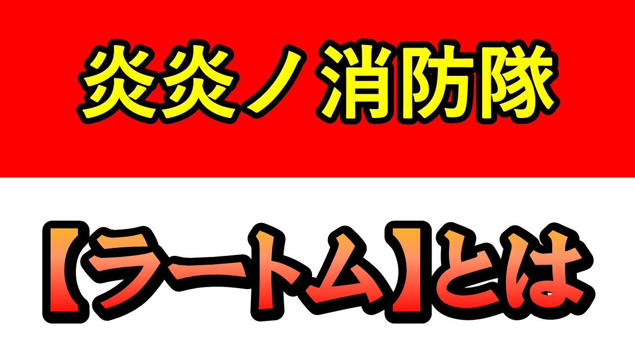 【炎炎ノ消防隊】ラートム
